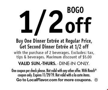 BOGO 1/2 off Buy One Dinner Entree at Regular Price, Get Second Dinner Entree at 1/2 off with the purchase of 2 beverages. Excludes: tax, tips & beverages. Maximum discount of $5.00 VALID SUN.-THURS. - DINE-IN ONLY.. One coupon per check please. Not valid with any other offer. With Reach coupon only. Expires 11/29/19. Not valid with a la carte items.Go to LocalFlavor.com for more coupons.