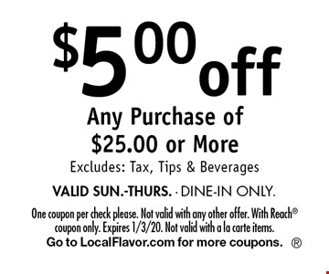 $5.00 off Any Purchase of $25.00 or More Excludes: Tax, Tips & Beverages VALID SUN.-THURS. - DINE-IN ONLY.. One coupon per check please. Not valid with any other offer. With Reach coupon only. Expires 1/3/20. Not valid with a la carte items.Go to LocalFlavor.com for more coupons.