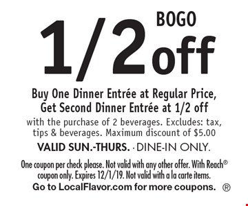 BOGO 1/2 off Buy One Dinner Entree at Regular Price, Get Second Dinner Entree at 1/2 off with the purchase of 2 beverages. Excludes: tax, tips & beverages. Maximum discount of $5.00 VALID SUN.-THURS. - DINE-IN ONLY.. One coupon per check please. Not valid with any other offer. With Reach coupon only. Expires 12/1/19. Not valid with a la carte items.Go to LocalFlavor.com for more coupons.