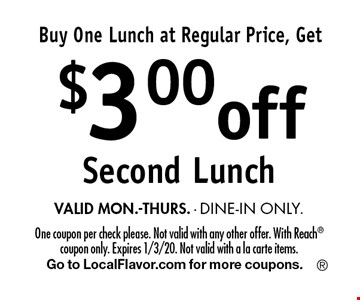 Buy One Lunch at Regular Price, Get $3.00 off Second Lunch. VALID MON.-THURS. - DINE-IN ONLY. One coupon per check please. Not valid with any other offer. With Reach coupon only. Expires 1/3/20. Not valid with a la carte items. Go to LocalFlavor.com for more coupons.