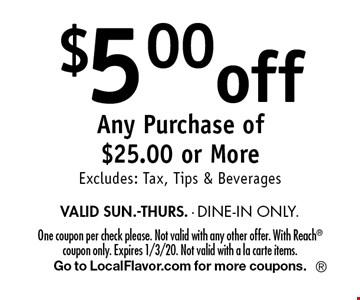 $5.00 off Any Purchase of $25.00 or More Excludes: Tax, Tips & Beverages VALID SUN.-THURS. - DINE-IN ONLY. One coupon per check please. Not valid with any other offer. With Reach coupon only. Expires 1/3/20. Not valid with a la carte items. Go to LocalFlavor.com for more coupons.