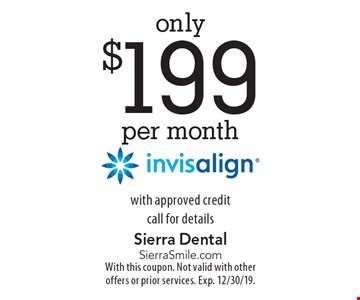 only $199 per month invisalign with approved credit call for details. With this coupon. Not valid with other offers or prior services. Exp. 12/30/19.