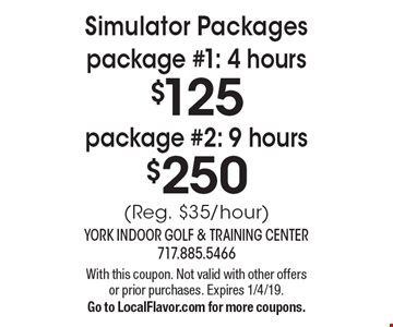 Simulator Packages. Package #1: 4 hours $125. Package #2: 9 hours $250. (Reg. $35/hour). With this coupon. Not valid with other offers or prior purchases. Expires 1/4/19. Go to LocalFlavor.com for more coupons.