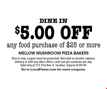 Dine in $5.00 off any food purchase of $25 or more. Dine in only, coupon must be presented. Not valid on alcohol, takeout, delivery or with any other offers. Limit one per customer per day. Valid only at 212 21st Ave. S. location. Expires 8/30/19. Go to LocalFlavor.com for more coupons.