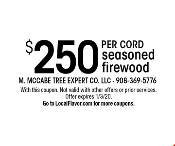 $250 per CORD seasoned firewood. With this coupon. Not valid with other offers or prior services. Offer expires 1/3/20. Go to LocalFlavor.com for more coupons.