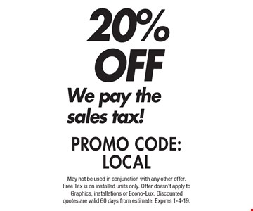 20% OFF We pay the sales tax! PROMO CODE:LOCAL. May not be used in conjunction with any other offer. Free Tax is on installed units only. Offer doesn't apply to Graphics, installations or Econo-Lux. Discounted quotes are valid 60 days from estimate. Expires 1-4-19.