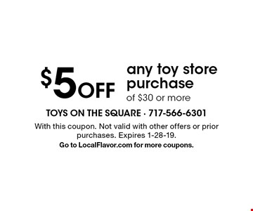 $5 Off any toy store purchase of $30 or more. With this coupon. Not valid with other offers or prior purchases. Expires 1-28-19. Go to LocalFlavor.com for more coupons.