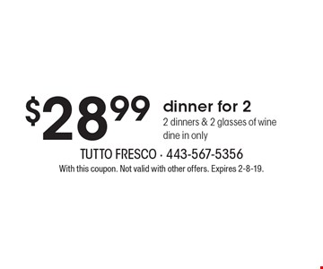 $28.99 dinner for 2. 2 dinners & 2 glasses of wine dine in only. With this coupon. Not valid with other offers. Expires 2-8-19.