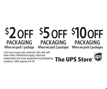 $2 OFF packaging When we pack 1 package. $5 OFF packaging When we pack 2 packages. $10 OFF packaging When we pack 3 packages.   Limit one coupon per customer. Not valid with other offers. Restrictions apply. Valid and redeemable only when presented at participating locations. Offer expires 2-8-19.