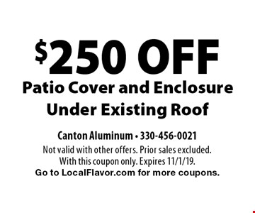 $250 OFF Patio Cover and Enclosure Under Existing Roof. Not valid with other offers. Prior sales excluded. With this coupon only. Expires 11/1/19. Go to LocalFlavor.com for more coupons.