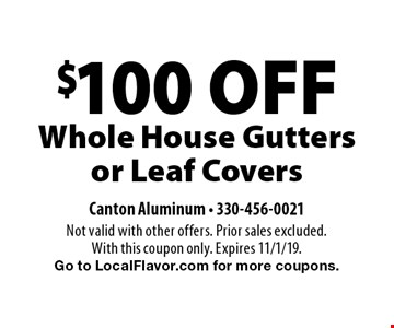 $100 OFF Whole House Gutters or Leaf Covers. Not valid with other offers. Prior sales excluded. With this coupon only. Expires 11/1/19. Go to LocalFlavor.com for more coupons.