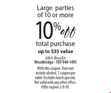10% off total purchase. Up to $35 value.  Large parties of 10 or more. With this coupon. Does not include alcohol. 1 coupon per table. Excludes lunch specials. Not valid with any other offers. Offer expires 2-8-19.