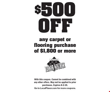 $500 OFF any carpet or flooring purchase of $1,800 or more. With this coupon. Cannot be combined with any other offers. May not be applied to prior purchases. Expires 8-2-19. Go to LocalFlavor.com for more coupons.