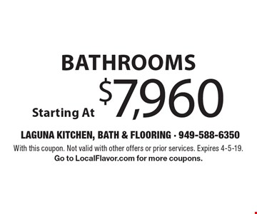 Bathrooms Starting At $7,960. With this coupon. Not valid with other offers or prior services. Expires 4-5-19. Go to LocalFlavor.com for more coupons.