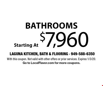 Bathrooms Starting At $7,960. With this coupon. Not valid with other offers or prior services. Expires 1/3/20. Go to LocalFlavor.com for more coupons.