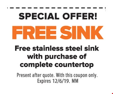 Free sink. Free stainless steel sink with purchase of complete countertop. Present after quote. With this coupon only. Expires 12/6/19. MM