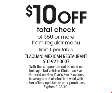$10 off total check of $50 or more from regular menu. Limit 1 per table. With this coupon. Cannot be used on holidays. Not valid on Christmas Eve. Not valid on New Year's Eve. Excludes beverages and alcohol. Not valid with other offers, specials or prior purchases. Expires 2-28-19.
