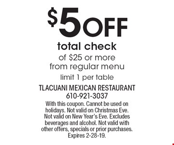 $5 off total check of $25 or more from regular menu. Limit 1 per table. With this coupon. Cannot be used on holidays. Not valid on Christmas Eve. Not valid on New Year's Eve. Excludes beverages and alcohol. Not valid with other offers, specials or prior purchases. Expires 2-28-19.