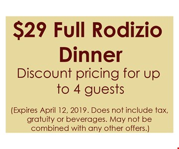 $29 Full Rodizio Dinner. Discount pricing for up to 4 guests. Expires 4/12/2019. does not include tax, gratuity or beverages. May not be combined with any other offers.