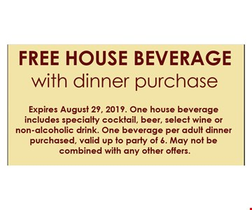 Free house beverage with dinner purchase. Expires 08/29/19. One house beverage includes specialty cocktail, beer, select wine or non-alcoholic drink. One beverage per adult dinner purchased, valid up to party of 6. May not be combined with any other offers.