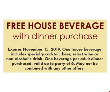 Free house beverage with dinner purchase. Expires November 15, 2019. One house beverage includes specialty cocktail, beer, select wine or non-alcoholic drink. One beverage per adult dinner purchased, valid up to party of 6. May not be combined with any other offers.