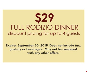 $29 full Rodizio dinner. Discount pricing for up to 4 guests. Expires September 30, 2019. Does not include tax, gratuity or beverages. May not be combined with any other offers.