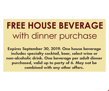 Free house beverage with dinner purchase. Expires September 30, 2019. One house beverage includes specialty cocktail, beer, select wine or non-alcoholic drink. One beverage per adult dinner purchased, valid up to party of 6. May not be combined with any other offers.