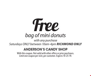 Free bag of mini donuts with any purchase Saturdays ONLY between 10am-4pm Richmond Only. With this coupon. Not valid with other offers or prior purchases. Limit one coupon per visit, per customer. Expires 10-25-19.