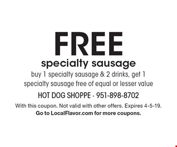 FREE specialty sausage. Buy 1 specialty sausage & 2 drinks, get 1 specialty sausage free of equal or lesser value. With this coupon. Not valid with other offers. Expires 4-5-19. Go to LocalFlavor.com for more coupons.