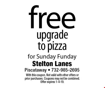 free upgrade to pizza for Sunday Funday. With this coupon. Not valid with other offers or prior purchases. Coupons may not be combined. Offer expires 1-4-19.
