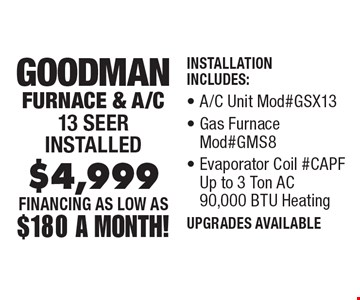 FINANCING As Low As $180 A Month! $4,999 Goodman Furnace & A/C 13 Seer installed Installation Includes: A/C Unit Mod#GSX13, Gas Furnace Mod#GMS8, Evaporator Coil #CAPF Up to 3 Ton AC 90,000 BTU Heating, Thermostat. Cannot be combinedwith any other offer. Expires 1/3/20.