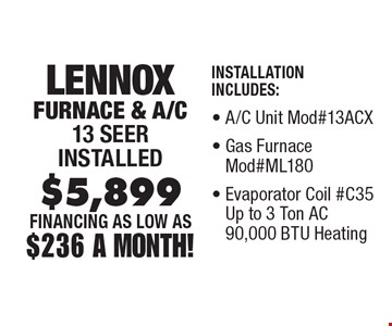FINANCING As Low As $236 A Month! $5,899 Lennox Furnace & A/C 13 Seer installed Installation Includes:, A/C Unit Mod#13ACX, Gas Furnace Mod#ML180, Evaporator Coil #C35 Up to 3 Ton AC 90,000 BTU Heating, Thermostat. Cannot be combinedwith any other offer. Expires 1/3/20.