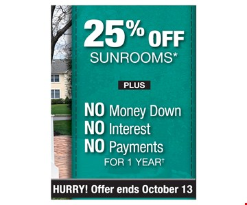 25% off sunrooms plus No money down, No interest, No payments for 1 year. Offer ends10/13/19
