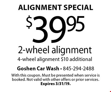Alignment Special $39.95 2-wheel alignment. 4-wheel alignment $10 additional. With this coupon. Must be presented when service is booked. Not valid with other offers or prior services. Expires 3/31/19.