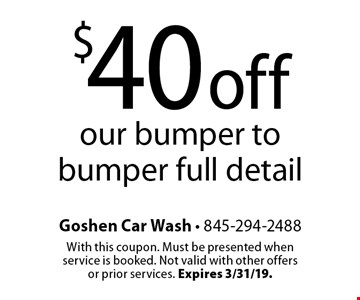 $40 off our bumper to bumper full detail. With this coupon. Must be presented when service is booked. Not valid with other offers or prior services. Expires 3/31/19.