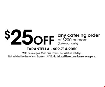 $25 off any catering order of $200 or more (take-out only). With this coupon. Valid Sun.-Thurs. Not valid on holidays. Not valid with other offers. Expires 1/4/19. Go to LocalFlavor.com for more coupons.