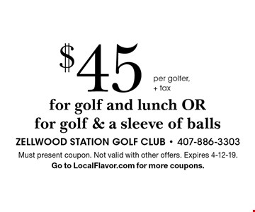 $45 per golfer, + tax for golf and lunch OR for golf & a sleeve of balls. Must present coupon. Not valid with other offers. Expires 4-12-19. Go to LocalFlavor.com for more coupons.