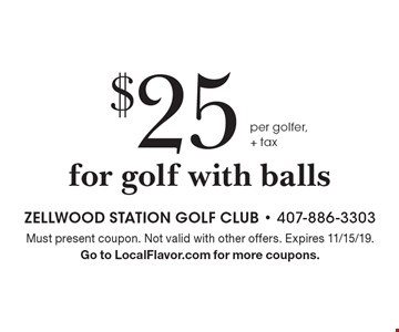$25 per golfer, + tax for golf with balls. Must present coupon. Not valid with other offers. Expires 11/15/19. Go to LocalFlavor.com for more coupons.