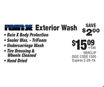 $15.09 +Tax Exterior Wash Rain-X® • Rain X Body Protection • Sealer Wax. - TriFoam• Undercarriage Wash • Tire Dressing & Wheels Cleaned • Hand Dried SAVE $2.00. HERCLIP. DISC CODE 1300. Expires 2-28-19.