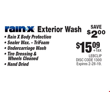 $15.09 +Tax Exterior Wash Rain-X® • Rain X Body Protection • Sealer Wax. - TriFoam • Undercarriage Wash • Tire Dressing & Wheels Cleaned • Hand Dried SAVE $2.00. LEBCLIP. DISC CODE 1300. Expires 2-28-19.