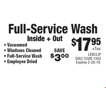 $17.95 +Tax Full-Service Wash Inside + Out • Vacuumed • Windows Cleaned • Full-Service Wash • Employee Dried SAVE $3.00. LEBCLIP. DISC CODE 1302. Expires 2-28-19.