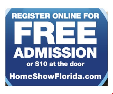 Register online for Free admission or $10 at the door homeshowflorida.com expries 2-25-19