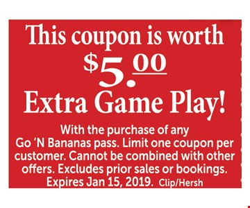 $5 Extra game play with the purchase of any Go 'N Bananas pass. Limit one coupon per customer. Cannot be combined with other offers. Excludes prior sales or bookings. Expires 12/15/2019. Clip/Hersh