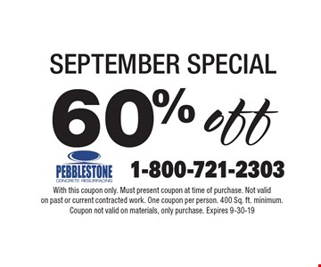 60% off SEPTEMBER SPECIAL. With this coupon only. Must present coupon at time of purchase. Not valid on past or current contracted work. One coupon per person. 400 Sq. ft. minimum. Coupon not valid on materials, only purchase. Expires 9-30-19