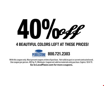 40% off 4 Beautiful Colors Left at these prices! With this coupon only. Must present coupon at time of purchase.Not valid on past or current contracted work. One coupon per person. 400 Sq. Ft. Minimum. Coupon not valid on materials only purchase. Expires 10/4/19. Go to LocalFlavor.com for more coupons.