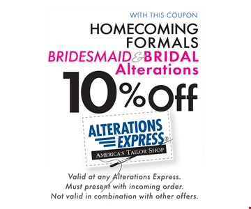 10% off Homecoming Formals, Bridesmaid & Bridal alterations. Valid at any Alternations Express. Must present with incoming order. Not valid in combination with other offers.