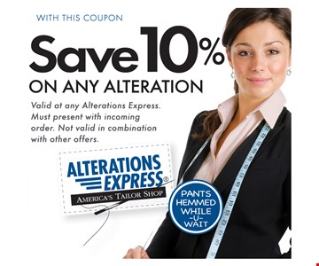 SAVE 10% ON ANY ALTERATION. Valid at any Alterations Express. Must present with incoming order. Not valid in combination with other offers.
