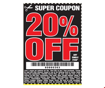 20% off any single item. Limit 1 coupon per customer per day. Save 20% on any 1 item purchased. *Cannot be used with other discount, coupon or any of the following items or brands: Inside Track Club membership, Extended Service Plan, gift card, open box item, 3 day Parking Lot Sale item, compressors, floor jacks, safes, storage cabinets, chests or carts, trailers, welders, Admiral, Ames, Bauer, Central Machinery, Cobra, CoverPro, Daytona, Diamondback, Earthquake, Fischer, Hercules, Icon, Jupiter, Lynxx, Poulan, Predator, Tailgator, Viking, Vulcan, Zurich. Not valid on prior purchases. Non-transferable. Original coupon must be presented. Valid through 11/25/19.
