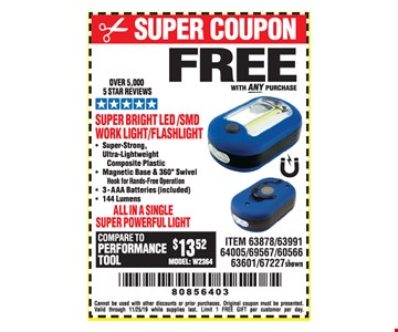 Free super bright led/smd work light/flashlight with any purchase. Cannot be used with other discounts or prior purchases. Original coupon must be presented. Valid through 11/25/19 while supplies last. Limit 1 FREE GIFT per customer per day.