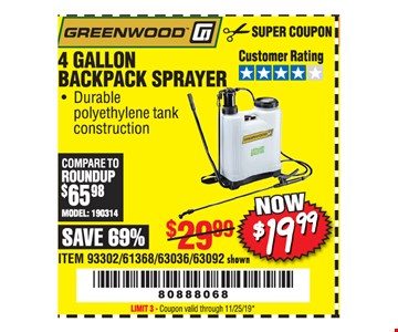 Greenwood 4 gallon backpack sprayer $19.99. Original coupon only. No use on prior purchases after 30 days from original purchase or without original receipt. Coupon valid through 11/25/19. Limit 3.